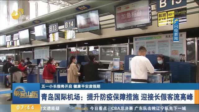 【五一小长假将开启 健康平安度假期】青岛国际机场:提升防疫保障措施 迎接长假客流高峰