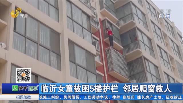 临沂女童被困5楼护栏 邻居爬窗救人