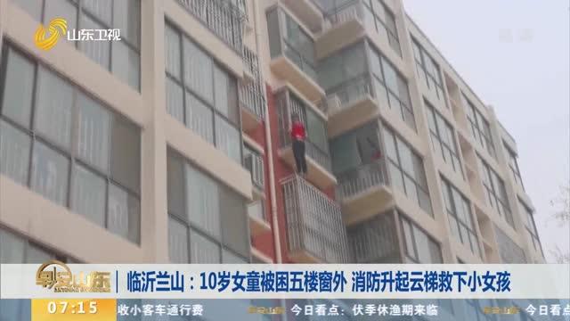 临沂兰山:10岁女童被困五楼窗外 消防升起云梯救下小女孩