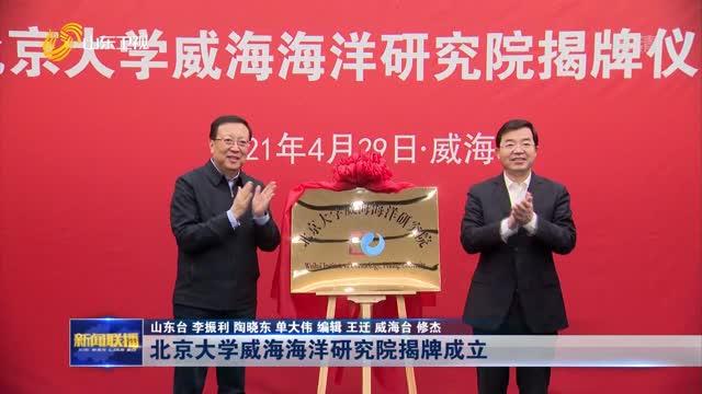 北京大學威海海洋研究院揭牌成立