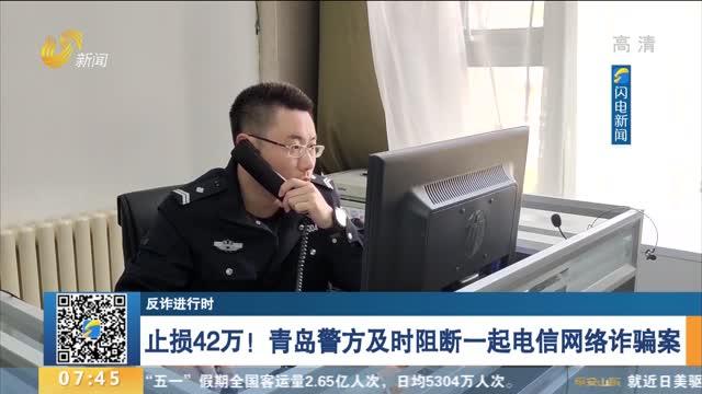 【反诈进行时】止损42万!青岛警方及时阻断一起电信网络诈骗案