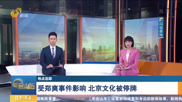 【热点追踪】受郑爽事件影响 北京文化被停牌