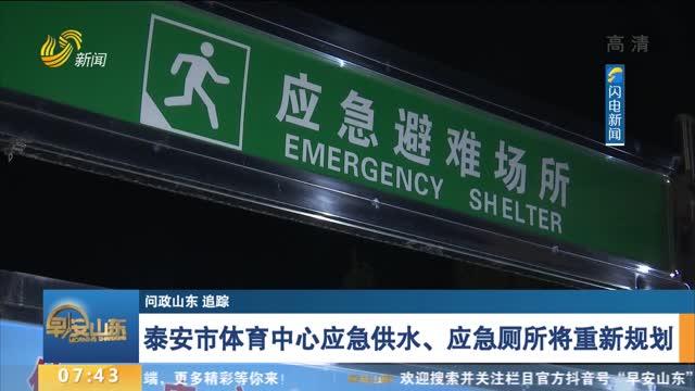 【问政山东 追踪】泰安市体育中心应急供水、应急厕所将重新规划
