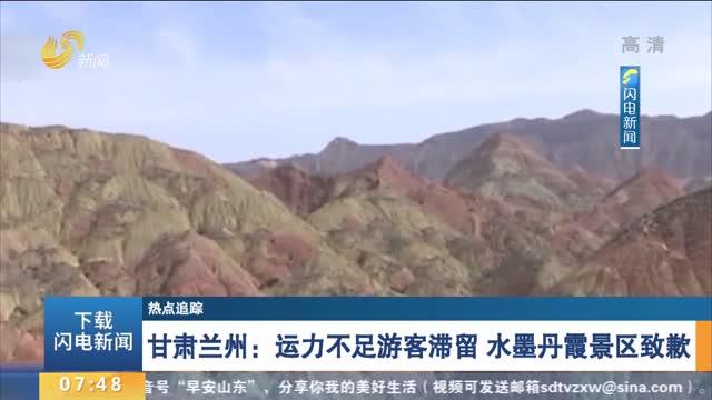 【热点追踪】甘肃兰州:运力不足游客滞留 水墨丹霞景区致歉