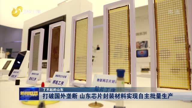 【了不起的山东】打破国外垄断 山东芯片封装材料实现自主批量生产