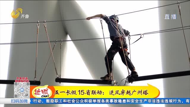五一15省联动:岭南风光惹人醉 逆风穿越广州塔