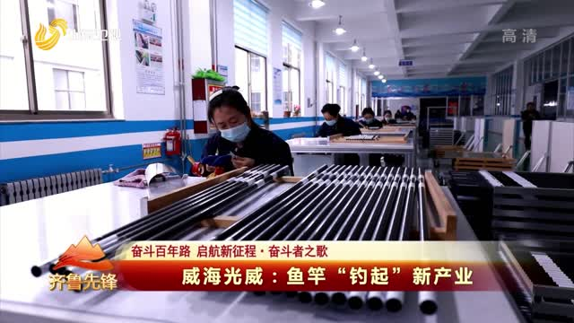 """20210504《齐鲁先锋》:威海光威——鱼竿""""钓起""""新产业"""