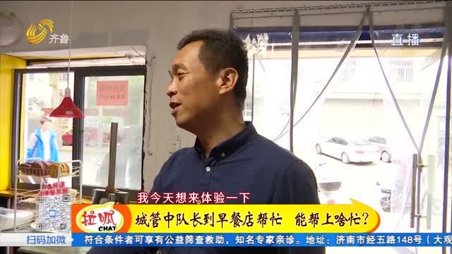 济南:为群众办实事 城管队长走进早餐店体验繁忙一天