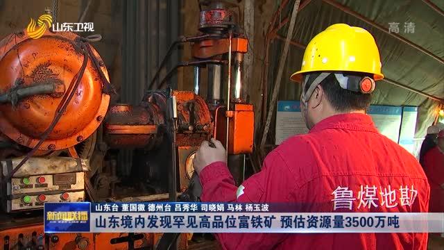 山东境内发现罕见高品位富铁矿 预估资源量3500万吨