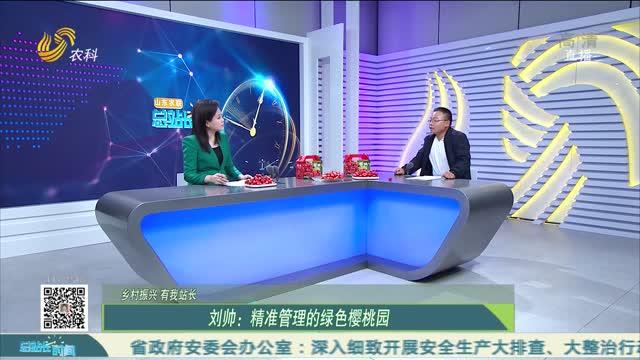 【乡村振兴 有我站长】刘帅:精准管理的绿色樱桃园