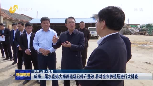 【問政山東·追蹤】威海:尾水直排大海養殖場已停產整改 將對全市養殖場進行大排查