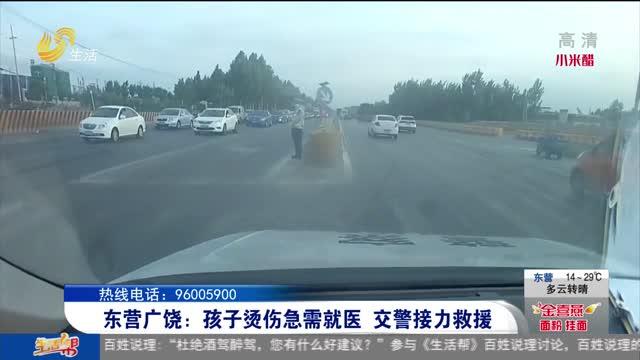 东营广饶:孩子烫伤急需就医 交警接力救援