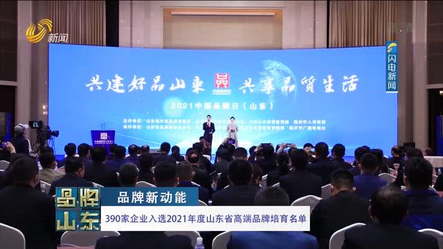 【品牌新动能】390家企业入选2021年度山东省高端品牌培育名单
