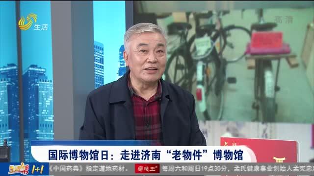 """国际博物馆日:走进济南""""老物件""""博物馆"""