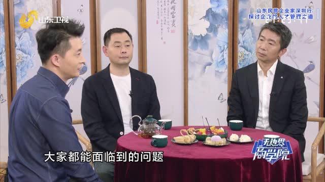 20210518《无边界商学院》:山东民营企业家深圳行——探讨企业的人才管理之道