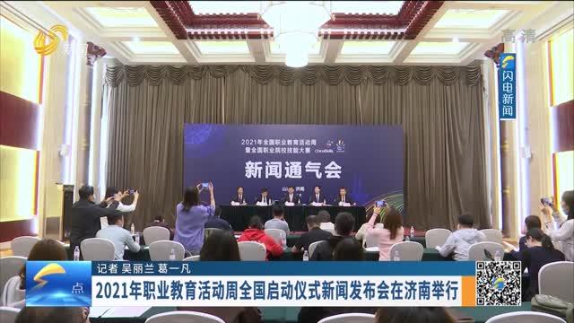 2021年职业教育活动周全国启动仪式新闻发布会在济南举行