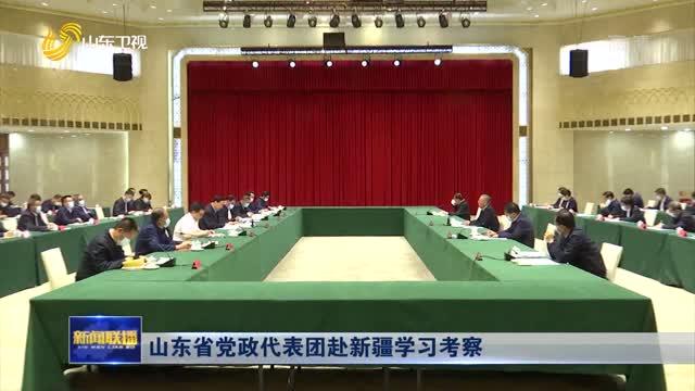 山东省党政代表团赴新疆学习考察