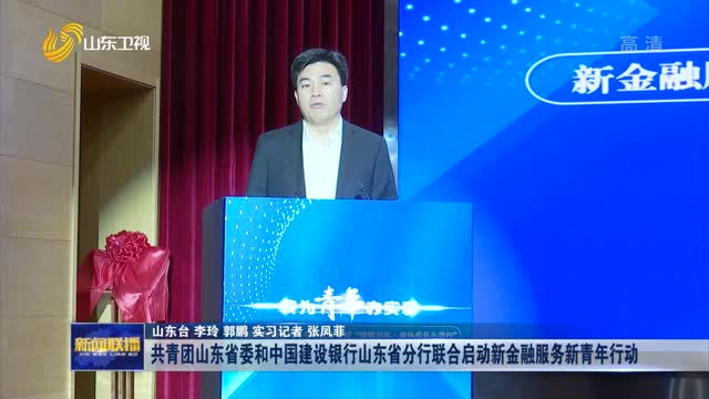 共青团山东省委和中国建设银行山东省分行联合启动新金融服务新青年行动