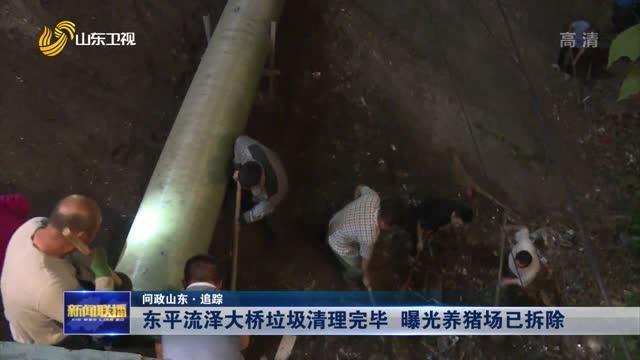 【问政山东·追踪】东平流泽大桥垃圾清理完毕 曝光养猪场已拆除