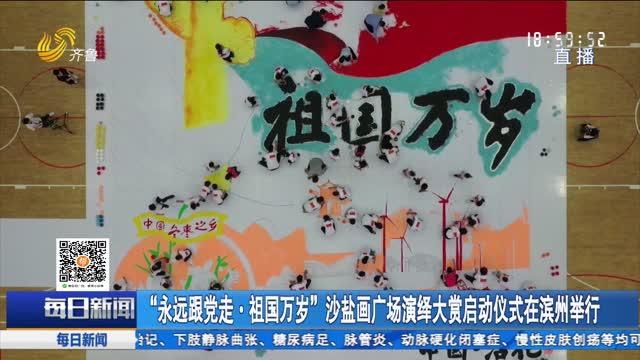 """""""永远跟党走·祖国万岁""""沙盐画广场演绎大赏启动仪式在滨州举行"""