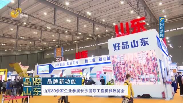 【品牌新动能】山东80余家企业参展长沙国际工程机械展览会