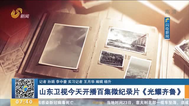 山东卫视今天开播百集微纪录片《光耀齐鲁》