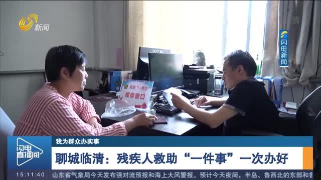 """【我为群众办实事】聊城临清:残疾人救助""""一件事""""一次办好"""