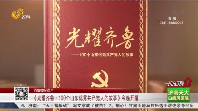【百集微纪录片】《光耀齐鲁·100个山东优秀共产党人的故事》今晚开播