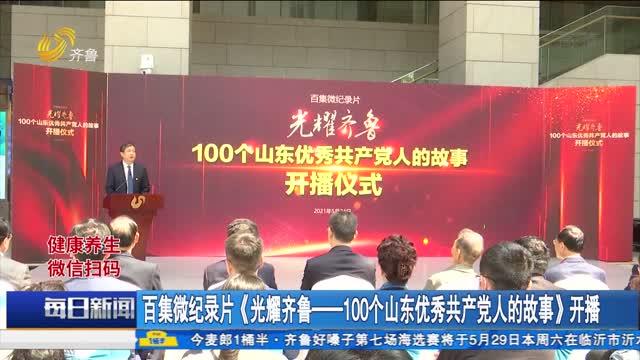 百集微纪录片《光耀齐鲁——100个山东优秀共产党人的故事》开播