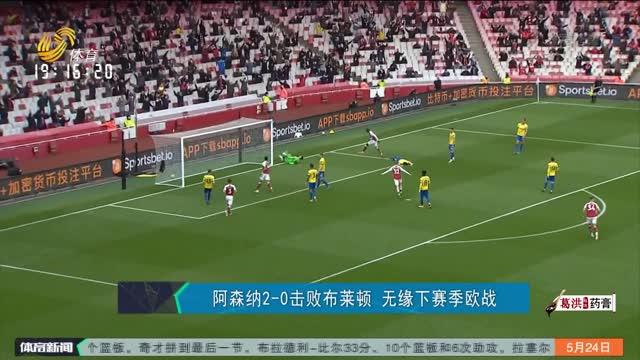 阿森纳2-0击败布莱顿 无缘下赛季欧战