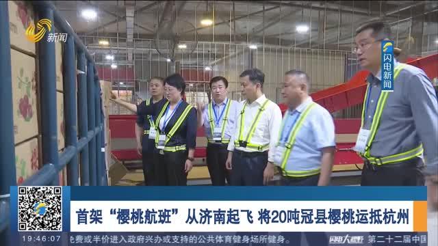 """首架""""樱桃航班""""从济南起飞 将20吨冠县樱桃运抵杭州"""