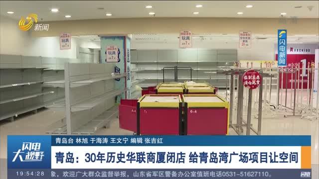 青岛:30年历史华联商厦闭店 给青岛湾广场项目让空间