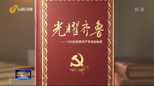 【奋斗百年路 启航新征程】百集微纪录片《光耀齐鲁——100个山东优秀共产党人的故事》今起开播