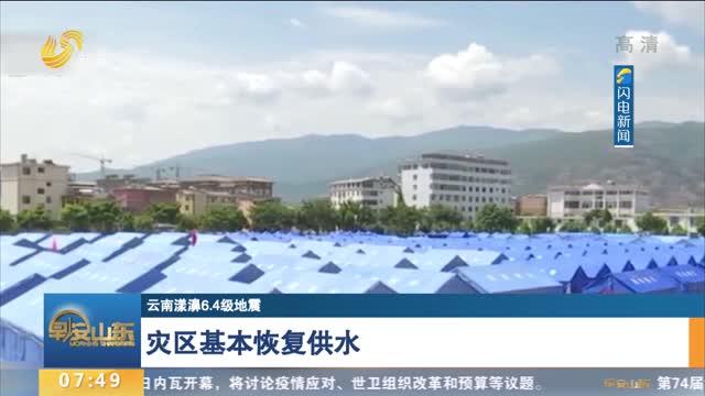 【云南漾濞6.4级地震】灾区基本恢复供水