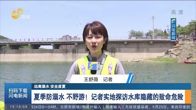 【远离溺水 安全度夏】夏季防溺水 不野游!记者实地探访水库隐藏的致命危险