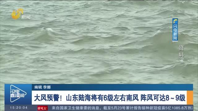 【关注天气】大风预警!山东陆海将有6级左右南风 阵风可达8~9级