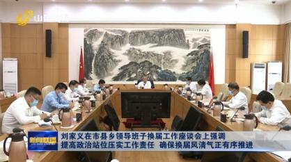 刘家义在市县乡领导班子换届工作座谈会上强调  提高政治站位压实工作责任  确保换届风清气正有序推进