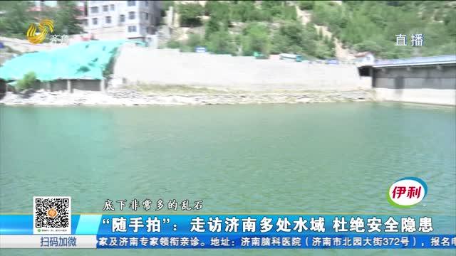 """""""随手拍"""":走访济南多处水域 杜绝安全隐患"""