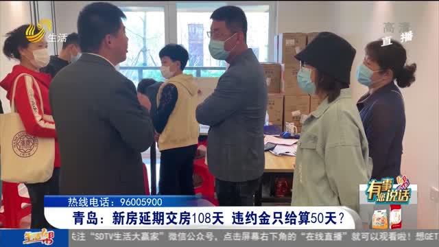 【有事您说话】青岛:新房延期交房108天 违约金只给算50天?
