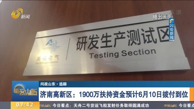 【问政山东·追踪】济南高新区:1900万扶持资金预计6月10日拨付到位