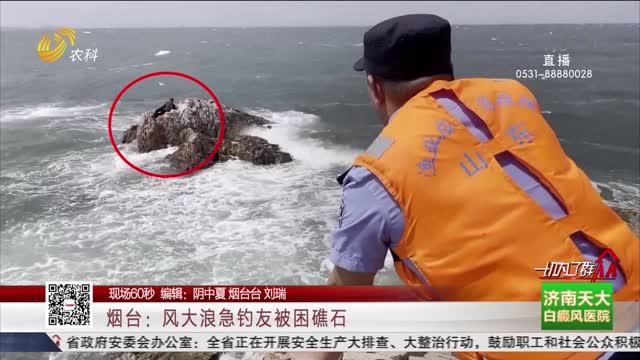 【现场60秒】烟台:风大浪急钓友被困礁石