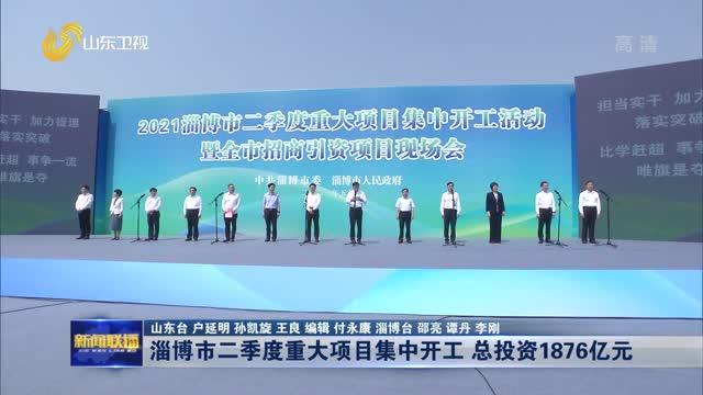 淄博市二季度重大项目集中开工 总投资1876亿元