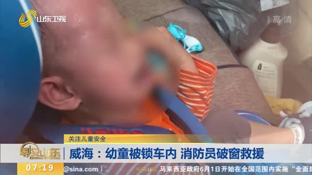 【关注儿童安全】威海:幼童被锁车内 消防员破窗救援