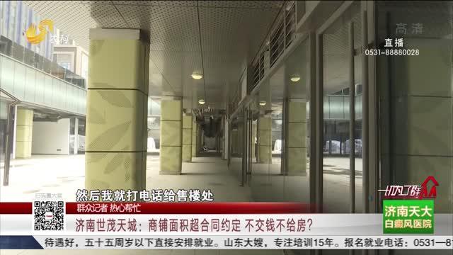 【群众记者 热心帮忙】济南世茂天城:商铺面积超合同约定 不交钱不给房?