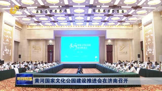 黄河国家文化公园建设推进会在济南召开