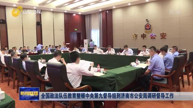 全国政法队伍教育整顿中央第九督导组到济南市公安局调研督导工作