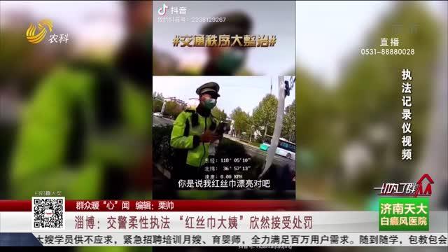 """【群众暖""""心""""闻】淄博:交警柔性执法 """"红丝巾大姨""""欣然接受处罚"""