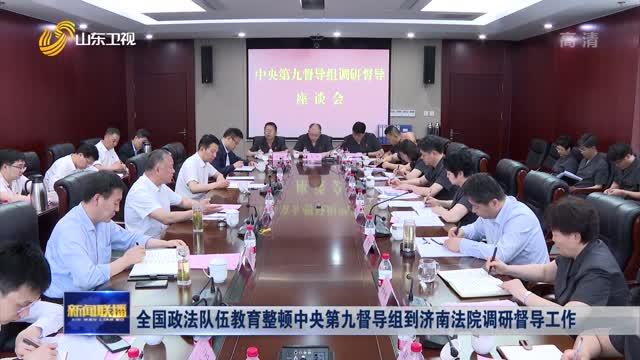 全国政法队伍教育整顿中央第九督导组到济南法院调研督导工作