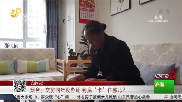 """【安家行动】烟台:交房四年没办证 到底""""卡""""在哪儿?"""