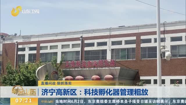 【直播问政 狠抓落实】济宁高新区:科技孵化器管理粗放